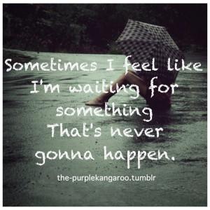 Sometimes I feel like I'm waiting for something that's never gonna ...