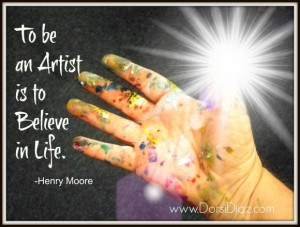 Artist Quotes About Love: To Be An Artist Is To Believe In Life Quote ...