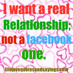 want a real relationship; not a facebook one . Unknown