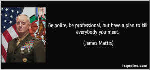 Be polite, be professional, but have a plan to kill everybody you meet ...