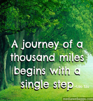 journey of a thousand miles begins with a single step.~ Lao Tzu ...