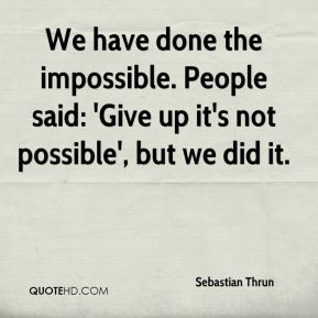 Sebastian Thrun - We have done the impossible. People said: 'Give up ...