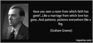 ... gone...And patience, patience everywhere like a fog. - Graham Greene