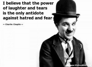 believe that the power of laughter and tears is the only antidote ...