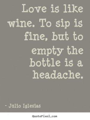 Love is like wine. To sip is fine, but to empty the bottle is a ...