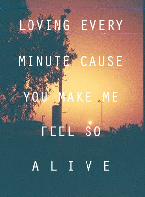 LOVING EVERY MINUTE CAUSE YOU MAKE ME FEEL SO ALIVE | via Tumblr