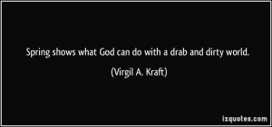 ... shows what God can do with a drab and dirty world. - Virgil A. Kraft
