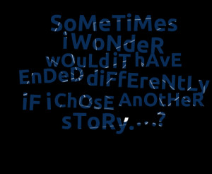 Quotes Picture: sometimes i wonder would it have ended differently if ...