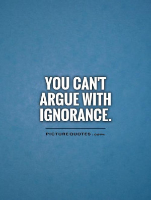 You can't argue with ignorance Picture Quote #1