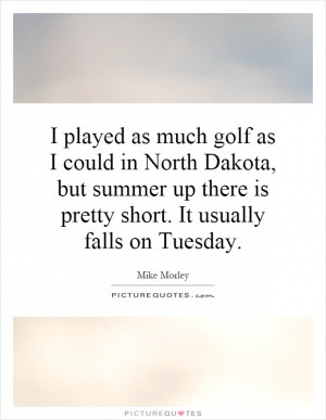 played as much golf as I could in North Dakota, but summer up there ...