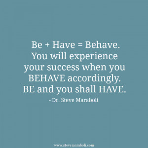 Be + Have = Behave. You will experience your success when you BEHAVE ...
