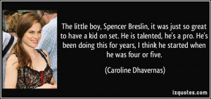 The little boy, Spencer Breslin, it was just so great to have a kid on ...