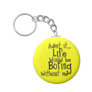FUNNY SAYINGS ADMIT LIFE BORING WITHOUT ME COMMENT KEY CHAIN