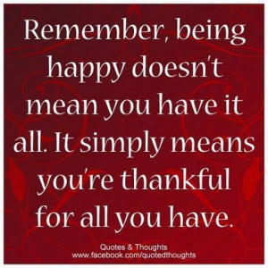 Being happy is being thankful for all you have...