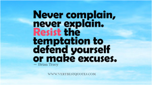 Never complain, never explain. Resist the temptation to defend ...