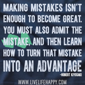 mistakes isn't enough to become great. You must also admit the mistake ...