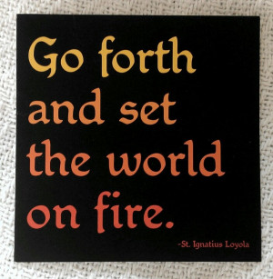 Go forth and set the world on fire. - St. Ignatius of Loyola (Why ...