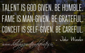 ... -given. Be grateful. Conceit is self-given. Be careful. ~ John Wooden
