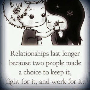 Relationships last longer cuz two people made a choice to keep it ...
