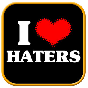 Haters need hatin!