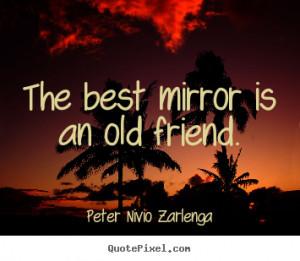 ... mirror is an old friend. Peter Nivio Zarlenga best friendship quote