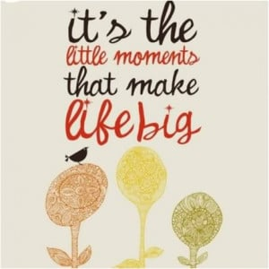 It's the little moments that make life big.