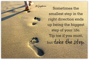 ... the biggest step of your life. Tip toe if you must, but take the step
