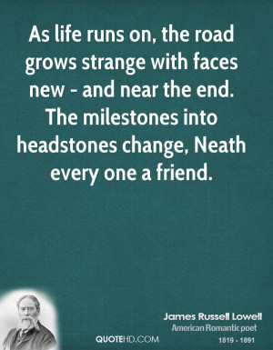 As life runs on, the road grows strange with faces new - and near the ...