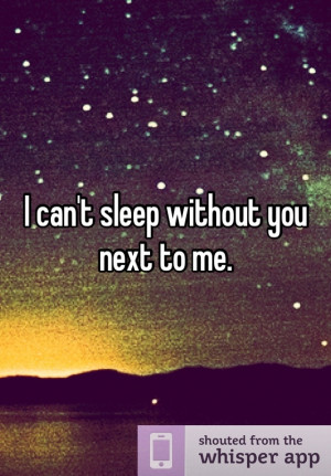 can't sleep without you next to me. Saddest truest thing. Have to ...