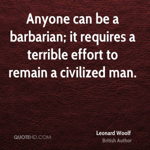 Anyone can be a barbarian; it requires a terrible effort to remain a ...
