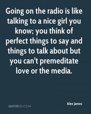 Going on the radio is like talking to a nice girl you know; you think ...