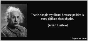 ... : because politics is more difficult than physics. - Albert Einstein