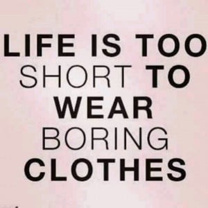 Life is too short to wear boring clothes. ~quoteThings Fashion, Life ...