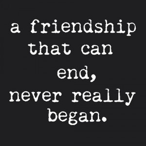 quotes about friendship a friendship that can end never really began