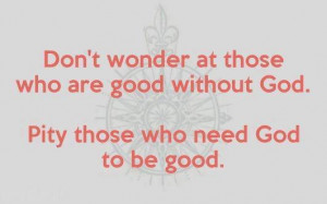 ... at those who are good without God. Pity those who need God to be good