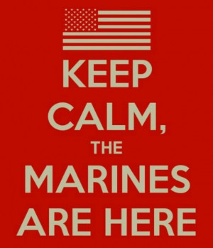 Keep Calm, The Marines Are Here