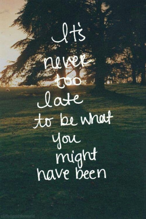 its never too late to be what you might have been Life Quotes, Back To ...