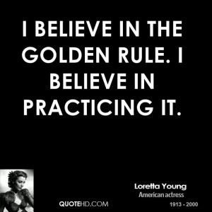 believe in the Golden Rule. I believe in practicing it.