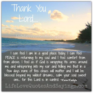 thank you lord i can feel i am in a good place today i can feel peace ...
