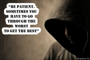 Be patient, sometimes you have to go through the worst to get the best ...