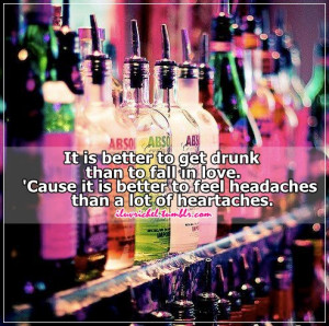 It is better to get drunk than to fall in love. 'Cause it is better ...