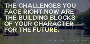... face right now are building blocks of your character for the future