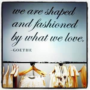... Are Shaped And Fashioned By What We Love. - Goethe ~ Clothing Quotes