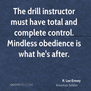 The drill instructor must have total and complete control. Mindless ...