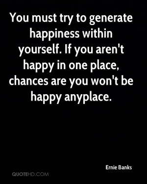 You must try to generate happiness within yourself. If you aren't ...