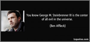 You know George M. Steinbrenner III is the center of all evil in the ...