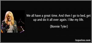 ... bed, get up and do it all over again. I like my life. - Bonnie Tyler