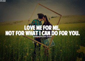 Love Me For Me, Not for What I Can Do For You ~ Life Quote