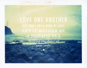 Love one another but make not a bond of love let it rather be a moving ...