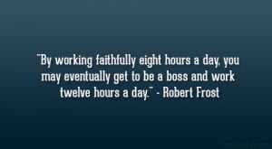 By working faithfully eight hours a day, you may eventually get to be ...